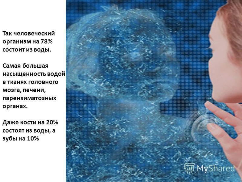Так человеческий организм на 78% состоит из воды. Самая большая насыщенность водой в тканях головного мозга, печени, паренхиматозных органах. Даже кости на 20% состоят из воды, а зубы на 10%