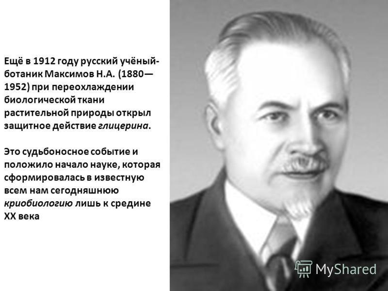 Ещё в 1912 году русский учёный- ботаник Максимов Н.А. (1880 1952) при переохлаждении биологической ткани растительной природы открыл защитное действие глицерина. Это судьбоносное событие и положило начало науке, которая сформировалась в известную все