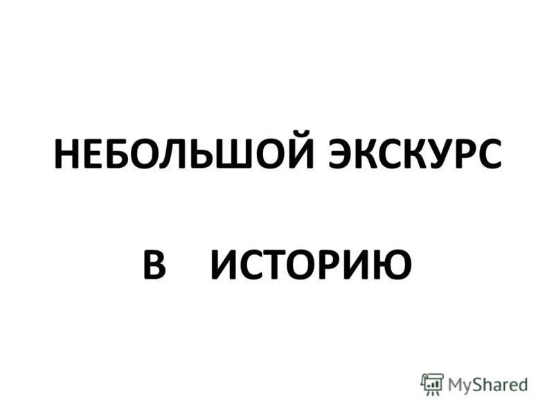 НЕБОЛЬШОЙ ЭКСКУРС В ИСТОРИЮ
