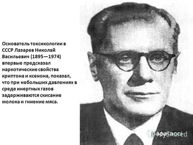 Основатель токсикологии в СССР Лазарев Николай Васильевич (18951974) впервые предсказал наркотические свойства криптона и ксенона, показал, что при небольших давлениях в среде инертных газов задерживаются скисание молока и гниение мяса.