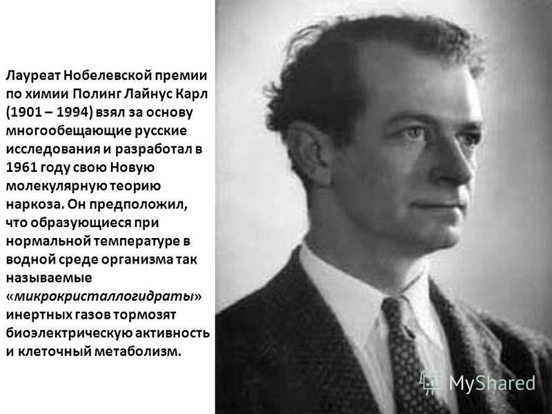 Лауреат Нобелевской премии по химии Полинг Лайнус Карл (1901 – 1994) взял за основу многообещающие русские исследования и разработал в 1961 году свою Новую молекулярную теорию наркоза. Он предположил, что образующиеся при нормальной температуре в вод