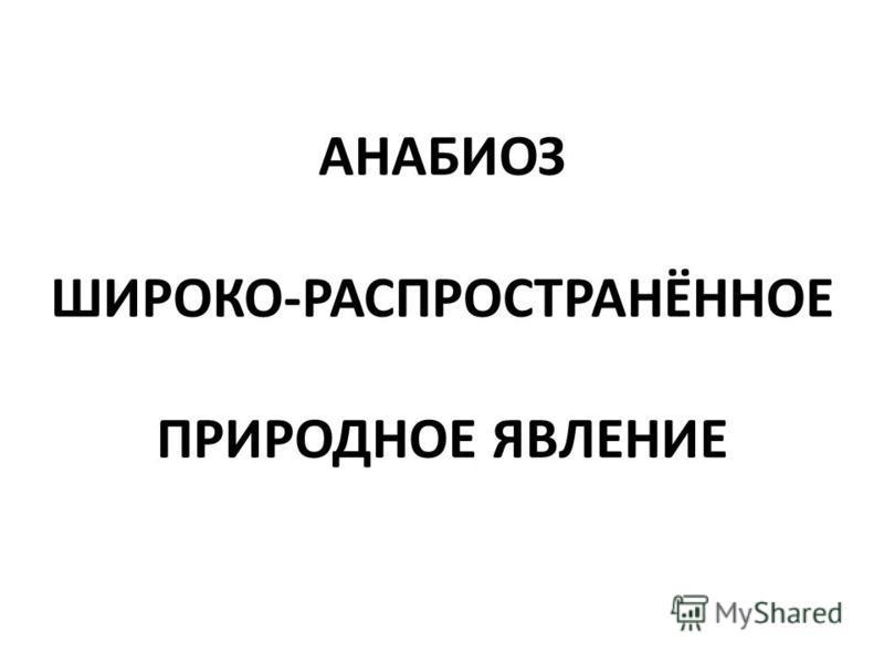 АНАБИОЗ ШИРОКО-РАСПРОСТРАНЁННОЕ ПРИРОДНОЕ ЯВЛЕНИЕ