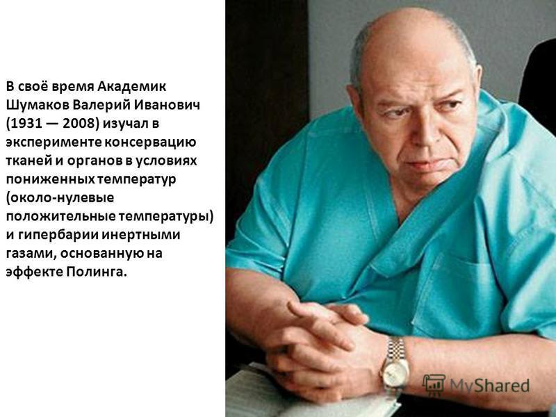 В своё время Академик Шумаков Валерий Иванович (1931 2008) изучал в эксперименте консервацию тканей и органов в условиях пониженных температур (около-нулевые положительные температуры) и гипербарии инертными газами, основанную на эффекте Полинга.