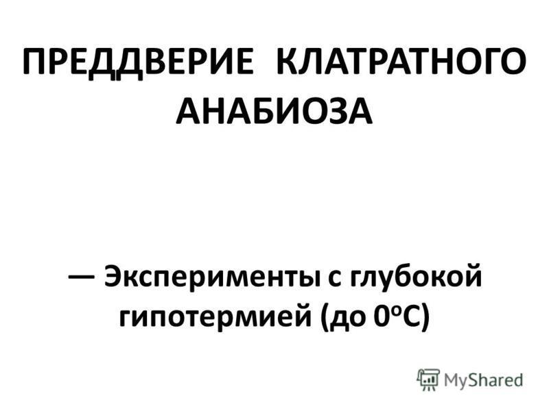 ПРЕДДВЕРИЕ КЛАТРАТНОГО АНАБИОЗА Эксперименты с глубокой гипотермией (до 0 о С)