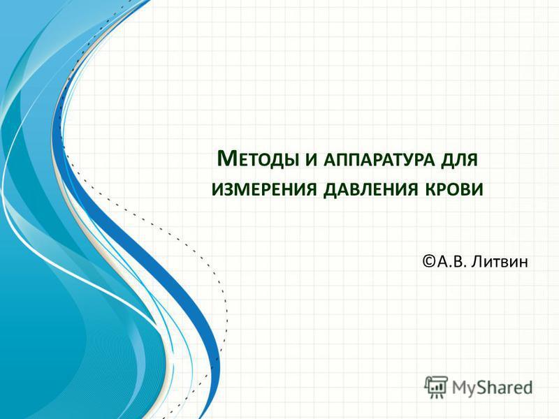 М ЕТОДЫ И АППАРАТУРА ДЛЯ ИЗМЕРЕНИЯ ДАВЛЕНИЯ КРОВИ ©А.В. Литвин