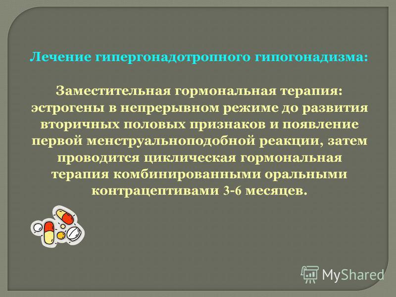 Лечение гипергонадотропного гипогонадизма: Заместительная гормональная терапия: эстрогены в непрерывном режиме до развития вторичных половых признаков и появление первой менструальноподобной реакции, затем проводится циклическая гормональная терапия