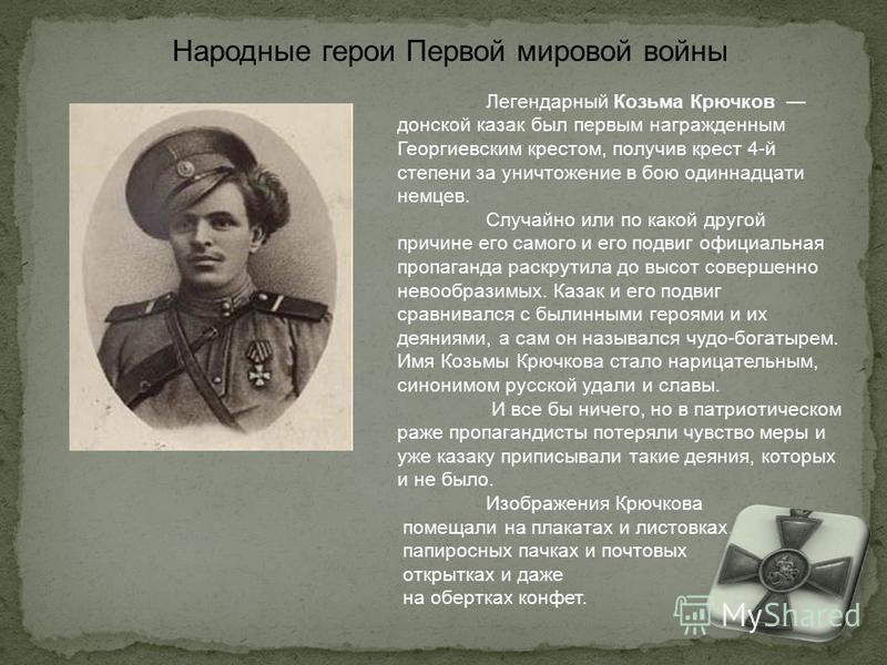 Легендарный Козьма Крючков донской казак был первым награжденным Георгиевским крестом, получив крест 4-й степени за уничтожение в бою одиннадцати немцев. Случайно или по какой другой причине его самого и его подвиг официальная пропаганда раскрутила д