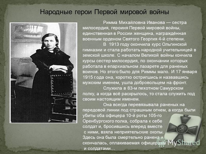 Римма Михайловна Иванова сестра милосердия, героиня Первой мировой войны, единственная в России женщина, награждённая военным орденом Святого Георгия 4-й степени. В 1913 году окончила курс Ольгинской гимназии и стала работать народной учительницей в