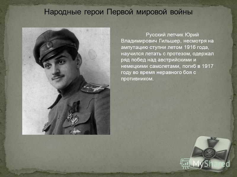 Русский летчик Юрий Владимирович Гильшер, несмотря на ампутацию ступни летом 1916 года, научился летать с протезом, одержал ряд побед над австрийскими и немецкими самолетами, погиб в 1917 году во время неравного боя с противником. Народные герои Перв