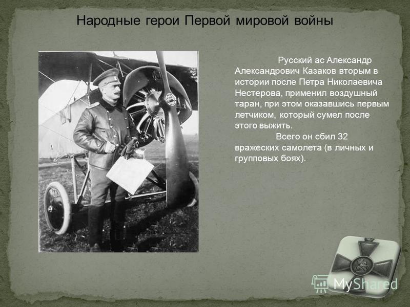 Русский ас Александр Александрович Казаков вторым в истории после Петра Николаевича Нестерова, применил воздушный таран, при этом оказавшись первым летчиком, который сумел после этого выжить. Всего он сбил 32 вражеских самолета (в личных и групповых