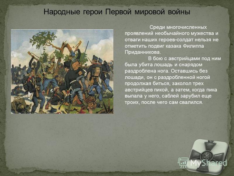 Среди многочисленных проявлений необычайного мужества и отваги наших героев-солдат нельзя не отметить подвиг казака Филиппа Приданникова. В бою с австрийцами под ним была убита лошадь и снарядом раздроблена нога. Оставшись без лошади, он с раздроблен