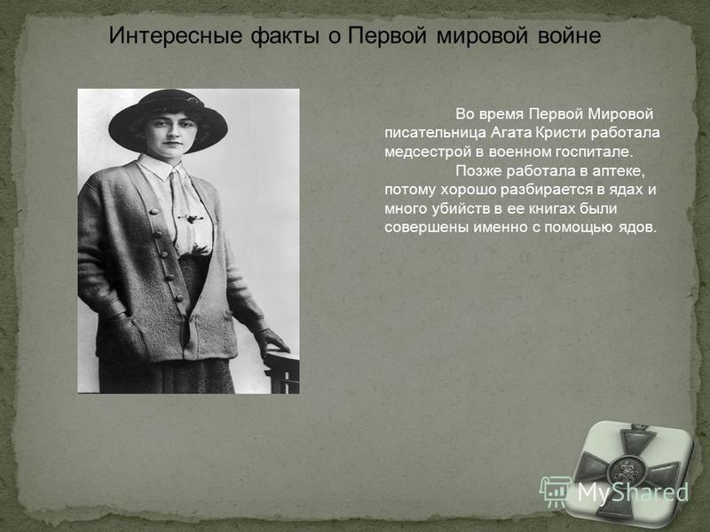 Во время Первой Мировой писательница Агата Кристи работала медсестрой в военном госпитале. Позже работала в аптеке, потому хорошо разбирается в ядах и много убийств в ее книгах были совершены именно с помощью ядов.