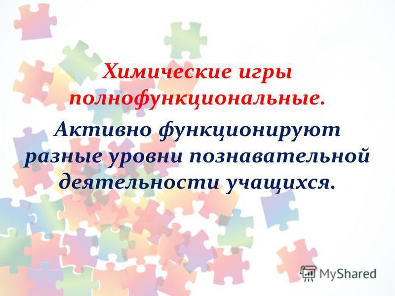 Химические игры полнофункциональные. Активно функционируют разные уровни познавательной деятельности учащихся.