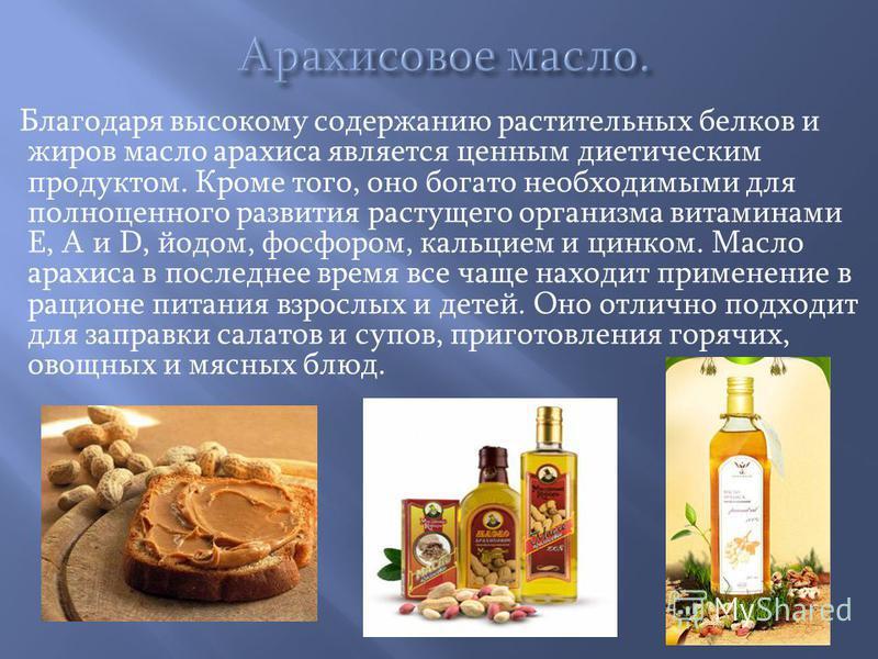 Благодаря высокому содержанию растительных белков и жиров масло арахиса является ценным диетическим продуктом. Кроме того, оно богато необходимыми для полноценного развития растущего организма витаминами Е, А и D, йодом, фосфором, кальцием и цинком.