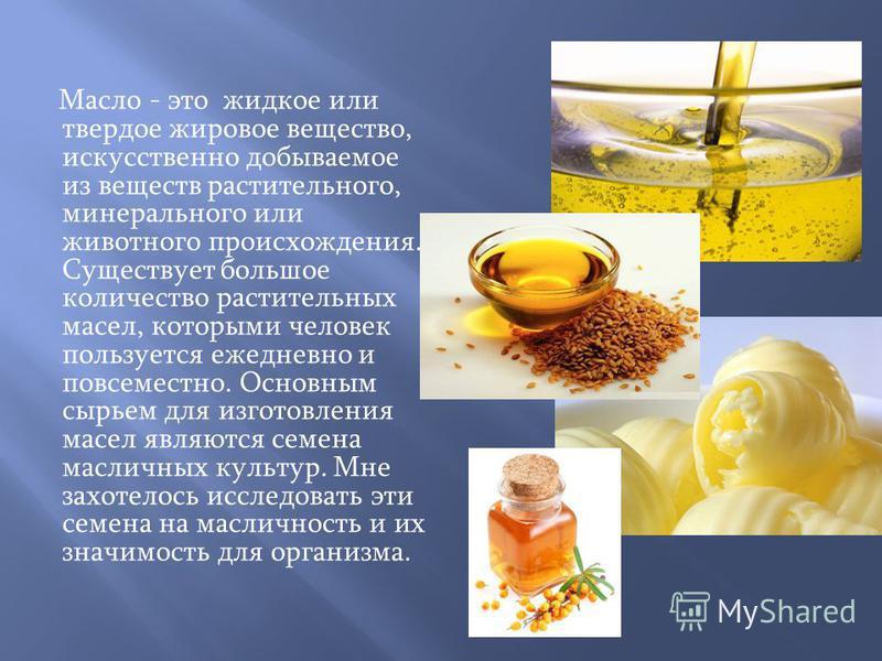 Масло - это жидкое или твердое жировое вещество, искусственно добываемое из веществ растительного, минерального или животного происхождения. Существует большое количество растительных масел, которыми человек пользуется ежедневно и повсеместно. Основн