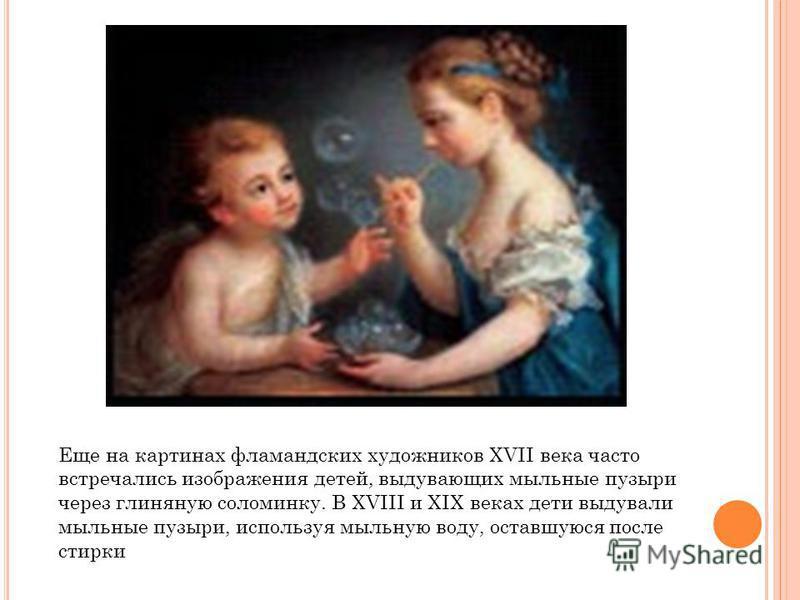 Еще на картинах фламандских художников XVII века часто встречались изображения детей, выдувающих мыльные пузыри через глиняную соломинку. В XVIII и XIX веках дети выдували мыльные пузыри, используя мыльную воду, оставшуюся после стирки