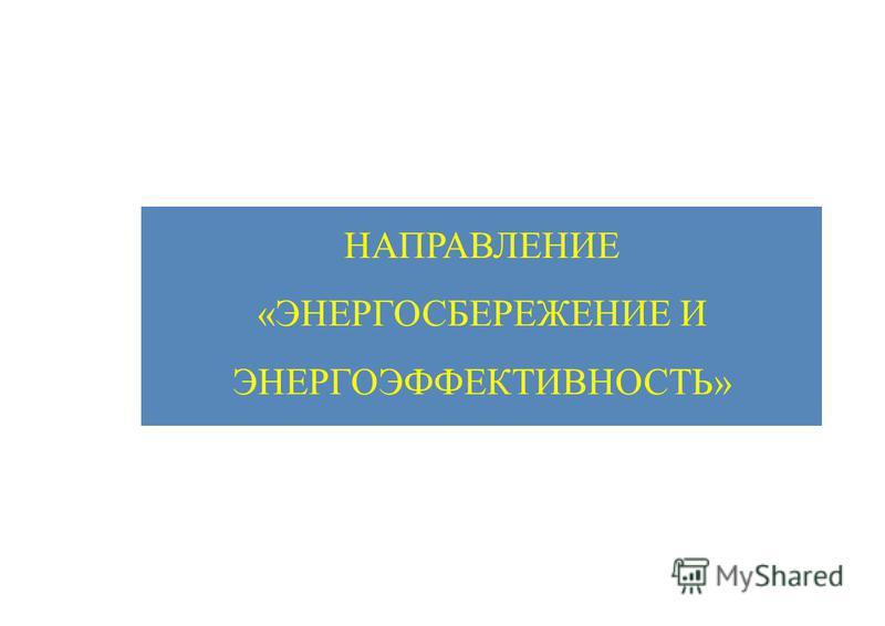 НАПРАВЛЕНИЕ «ЭНЕРГОСБЕРЕЖЕНИЕ И ЭНЕРГОЭФФЕКТИВНОСТЬ»