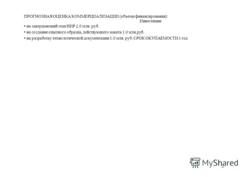 ПРОГНОЗНАЯ ОЦЕНКА КОММЕРЦИАЛИЗАЦИИ (объемы финансирования): Инвестиции на завершающий этап НИР 2.0 млн. руб. на создание опытного образца, действующего макета 1.0 млн.руб. на разработку технологической документации 1.0 млн. руб. СРОК ОКУПАЕМОСТИ 1 го