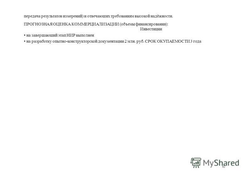 передача результатов измерений) и отвечающих требованиям высокой надёжности. ПРОГНОЗНАЯ ОЦЕНКА КОММЕРЦИАЛИЗАЦИИ (объемы финансирования): Инвестиции на завершающий этап НИР выполнен на разработку опытно-конструкторской документации 2 млн. руб. СРОК ОК