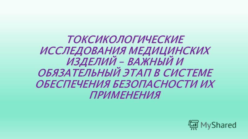 ТОКСИКОЛОГИЧЕСКИЕ ИССЛЕДОВАНИЯ МЕДИЦИНСКИХ ИЗДЕЛИЙ – ВАЖНЫЙ И ОБЯЗАТЕЛЬНЫЙ ЭТАП В СИСТЕМЕ ОБЕСПЕЧЕНИЯ БЕЗОПАСНОСТИ ИХ ПРИМЕНЕНИЯ