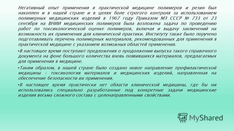 Негативный опыт применения в практической медицине полимеров и резин был накоплен и в нашей стране и в целях боле строгого контроля за использованием полимерных медицинских изделий в 1967 году Приказом МЗ СССР 733 от 23 сентября на ВНИИ медицинских п