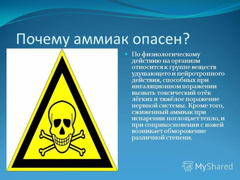 Почему аммиак опасен? По физиологическому действию на организм относится к группе веществ удушающего и нейротропного действия, способных при ингаляционном поражении вызвать токсический отёк лёгких и тяжёлое поражение нервной системы. Кроме того, сжиж