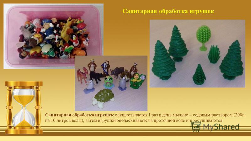 Санитарная обработка игрушек осуществляется 1 раз в день мыльно – содовым раствором (200 г. на 10 литров воды), затем игрушки ополаскиваются в проточной воде и просушиваются. Санитарная обработка игрушек