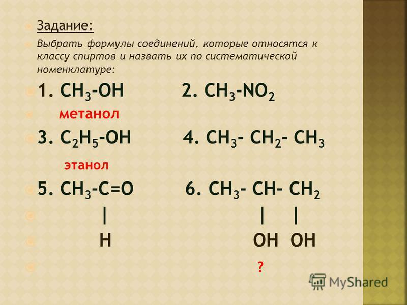 Задание: Выбрать формулы соединений, которые относятся к классу спиртов и назвать их по систематической номенклатуре: 1. CH 3 -OH 2. CH 3 -NO 2 метанол 3. C 2 H 5 -OH 4. CH 3 - CH 2 - CH 3 этанол 5. CH 3 -C=O 6. CH 3 - CH- CH 2 | | | H OH OH ?