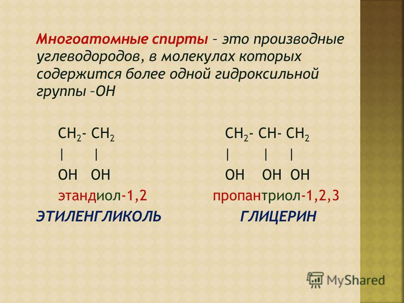 Многоатомные спирты – это производные углеводородов, в молекулах которых содержится более одной гидроксильной группы –ОН CH 2 - CH 2 CH 2 - CH- CH 2 | | | | | ОН ОН ОН ОН ОН этандиол-1,2 пропантриол-1,2,3 ЭТИЛЕНГЛИКОЛЬ ГЛИЦЕРИН