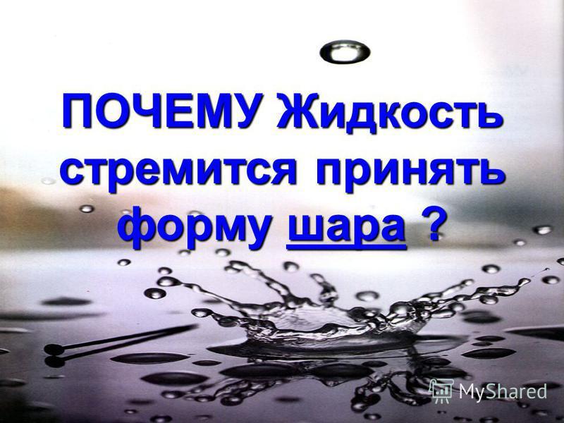 ПОЧЕМУ Жидкость стремится принять форму шара ?