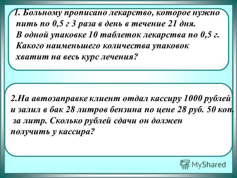 1. Больному прописано лекарство, которое нужно пить по 0,5 г 3 раза в день в течение 21 дня. В одной упаковке 10 таблеток лекарства по 0,5 г. Какого наименьшего количества упаковок хватит на весь курс лечения? ответ 7 1. Больному прописано лекарство,
