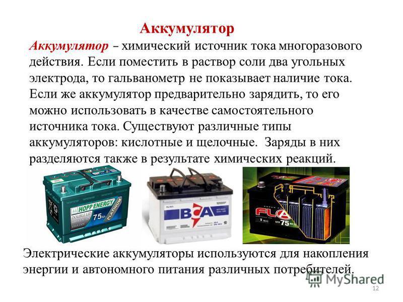 Аккумулятор – химический источник тока многоразового действия. Если поместить в раствор соли два угольных электрода, то гальванометр не показывает наличие тока. Если же аккумулятор предварительно зарядить, то его можно использовать в качестве самосто