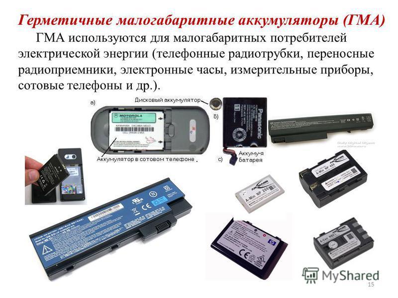 Герметичные малогабаритные аккумуляторы (ГМА) ГМА используются для малогабаритных потребителей электрической энергии (телефонные радиотрубки, переносные радиоприемники, электронные часы, измерительные приборы, сотовые телефоны и др.). 15
