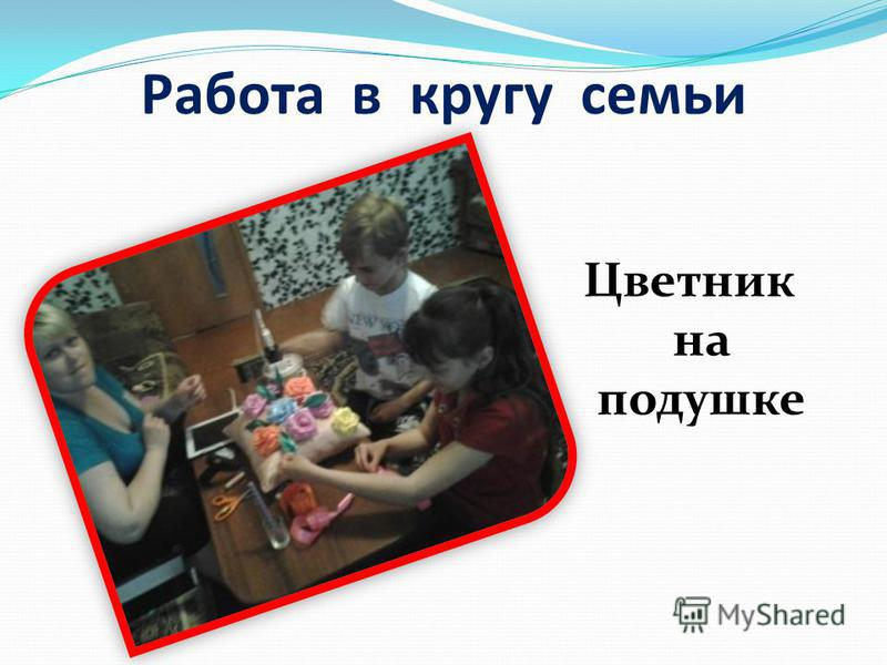 Работа в кругу семьи Цветник на подушке