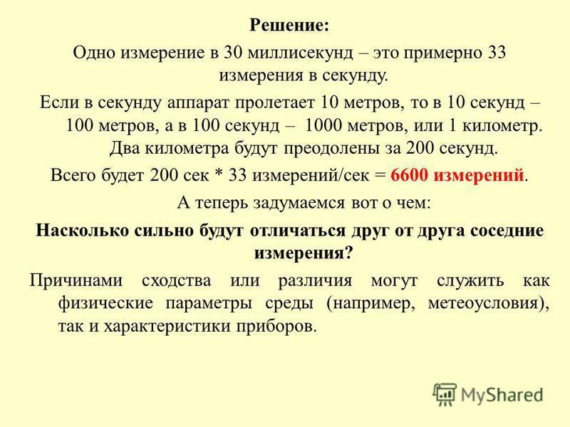 Решение: Одно измерение в 30 миллисекунд – это примерно 33 измерения в секунду. Если в секунду аппарат пролетает 10 метров, то в 10 секунд – 100 метров, а в 100 секунд – 1000 метров, или 1 километр. Два километра будут преодолены за 200 секунд. Всего