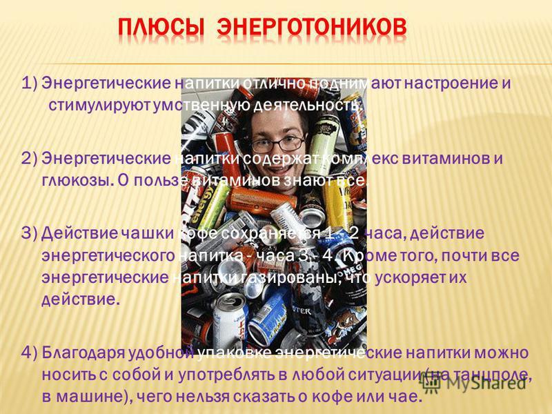 1) Энергетические напитки отлично поднимают настроение и стимулируют умственную деятельность. 2) Энергетические напитки содержат комплекс витаминов и глюкозы. О пользе витаминов знают все. 3) Действие чашки кофе сохраняется 1 - 2 часа, действие энерг