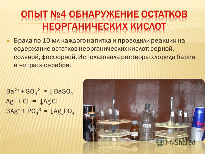 Брала по 10 мл каждого напитка и проводили реакции на содержание остатков неорганических кислот: серной, соляной, фосфорной. Использовала растворы хлорида бария и нитрата серебра. Ba 2+ + SO 4 2- = BaSO 4 Ag + + Cl - = Ag Cl 3Ag + + PO 4 3- =Ag 3 PO