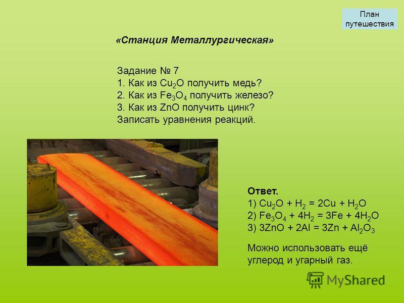 Задание 7 1. Как из Cu 2 O получить медь? 2. Как из Fe 3 O 4 получить железо? 3. Как из ZnO получить цинк? Записать уравнения реакций. «Станция Металлургическая» Ответ. 1) Cu 2 O + H 2 = 2Cu + H 2 O 2) Fe 3 O 4 + 4H 2 = 3Fe + 4H 2 O 3) 3ZnO + 2Al = 3