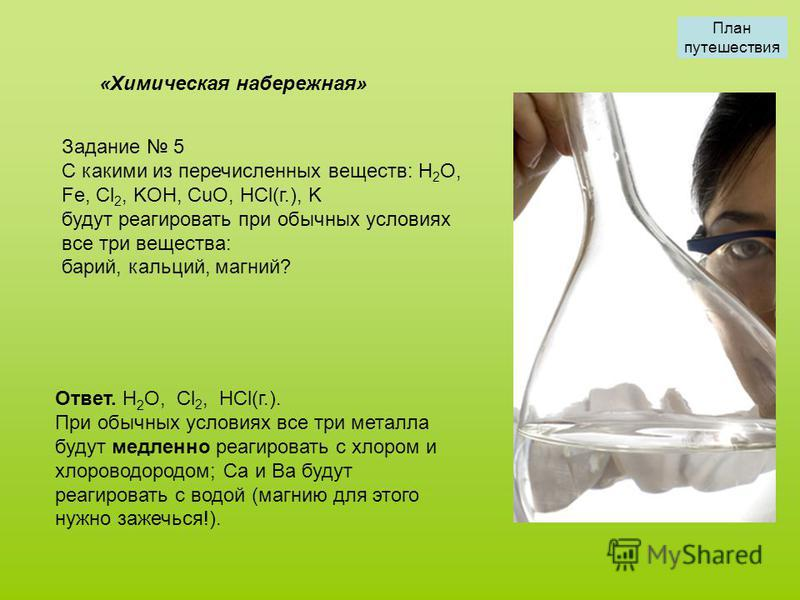 Задание 5 С какими из перечисленных веществ: H 2 O, Fe, Cl 2, KOH, CuO, HCl(г.), K будут реагировать при обычных условиях все три вещества: барий, кальций, магний? «Химическая набережная» Ответ. H 2 O, Cl 2, HCl(г.). При обычных условиях все три мета