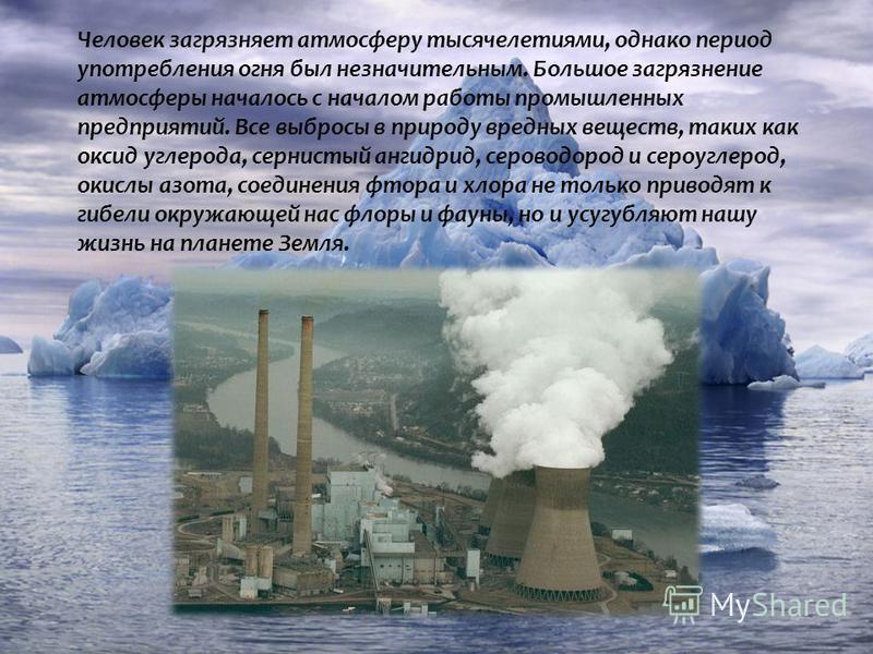 Человек загрязняет атмосферу тысячелетиями, однако период употребления огня был незначительным. Большое загрязнение атмосферы началось с началом работы промышленных предприятий. Все выбросы в природу вредных веществ, таких как оксид углерода, сернист