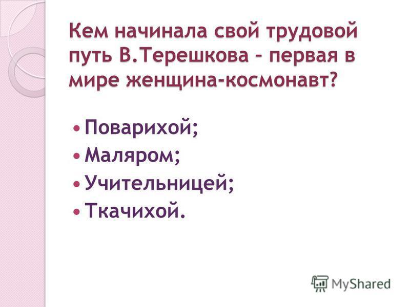 Кем начинала свой трудовой путь В.Терешкова – первая в мире женщина-космонавт? Поварихой; Маляром; Учительницей; Ткачихой.
