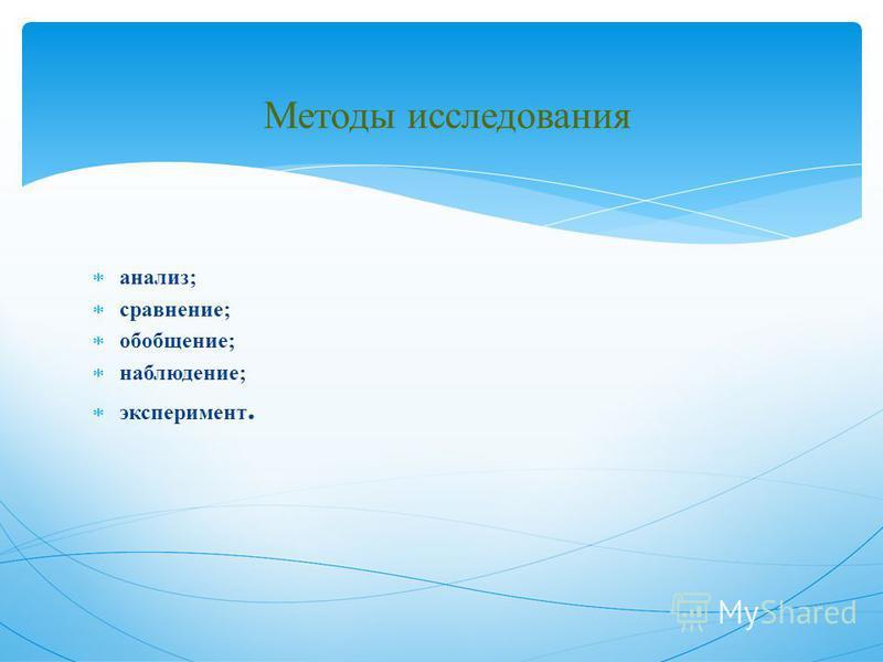 Методы исследования анализ; сравнение; обобщение; наблюдение; эксперимент.