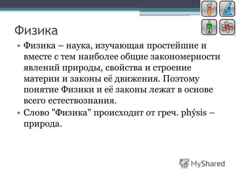 Физика Физика – наука, изучающая простейшие и вместе с тем наиболее общие закономерности явлений природы, свойства и строение материи и законы её движения. Поэтому понятие Физики и её законы лежат в основе всего естествознания. Слово