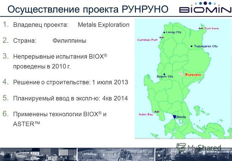 1. Владелец проекта:Metals Exploration 2. Страна:Филиппины 3. Непрерывные испытания BIOX ® проведены в 2010 г. 4. Решение о строительстве: 1 июля 2013 5. Планируемый ввод в экспл-ю: 4 кв 2014 6. Применены технологии BIOX ® и ASTER Осуществление проек