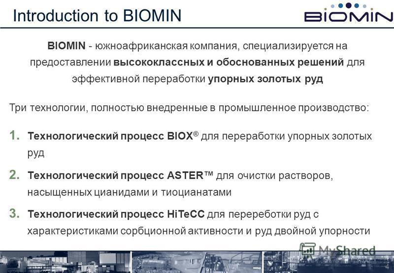 BIOMIN - южноафриканская компания, специализируется на предоставлении высококлассных и обоснованных решений для эффективной переработки упорных золотых руд Три технологии, полностью внедренные в промышленное производство: 1. Технологический процесс B