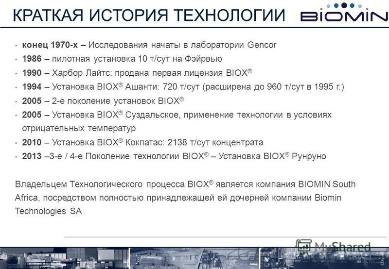 конец 1970-х – Исследования начаты в лаборатории Gencor 1986 – пилотная установка 10 т/сут на Фэйрвью 1990 – Харбор Лайтс: продана первая лицензия BIOX ® 1994 – Установка BIOX ® Ашанти: 720 т/сут (расширена до 960 т/сут в 1995 г.) 2005 – 2-е поколени