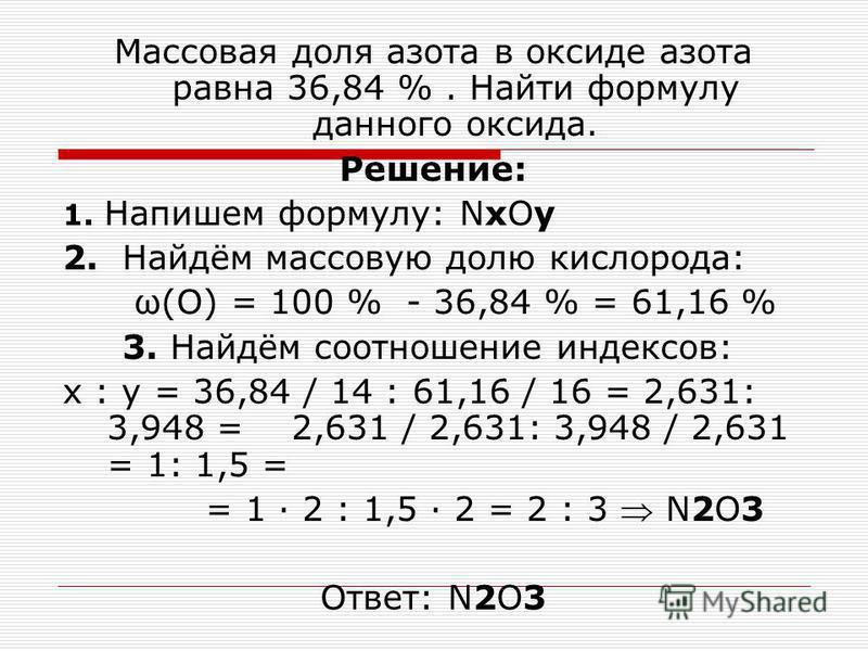 Массовая доля азота в оксиде азота равна 36,84 %. Найти формулу данного оксида. Решение: 1. Напишем формулу: NxOy 2. Найдём массовую долю кислорода: ω(О) = 100 % - 36,84 % = 61,16 % 3. Найдём соотношение индексов: x : y = 36,84 / 14 : 61,16 / 16 = 2,