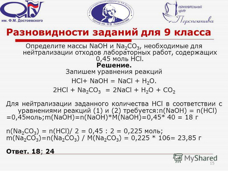 Разновидности заданий для 9 класса Определите массы NaOH и Na 2 CO 3, необходимые для нейтрализации отходов лабораторных работ, содержащих 0,45 моль HCl. Решение. Запишем уравнения реакций HCl+ NaOH = NaCl + H 2 O. 2HCl + Na 2 CO 3 = 2NaCl + H 2 O +