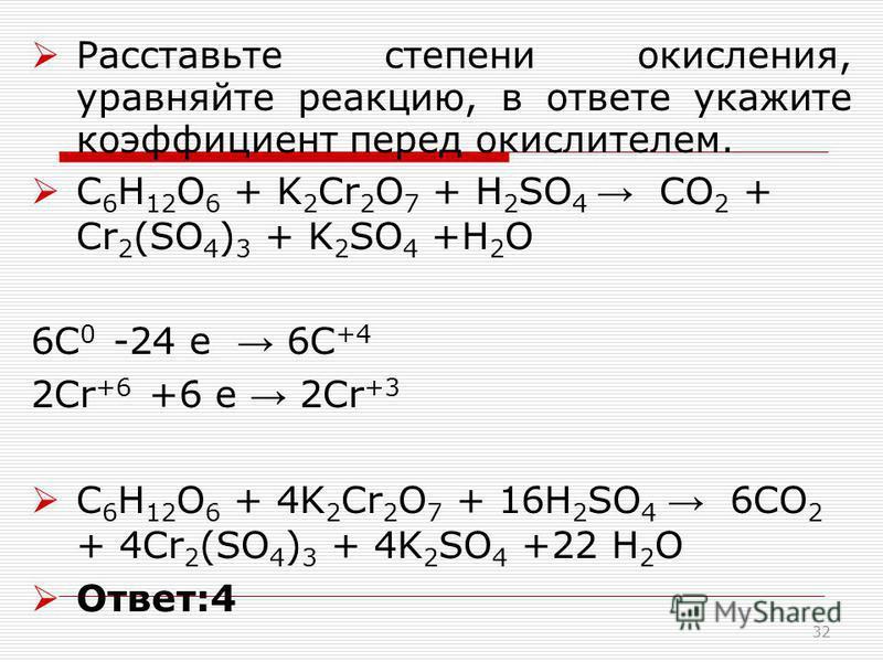 Расставьте степени окисления, уравняйте реакцию, в ответе укажите коэффициент перед окислителем. C 6 H 12 O 6 + K 2 Cr 2 O 7 + H 2 SO 4 CO 2 + Cr 2 (SO 4 ) 3 + K 2 SO 4 +H 2 O 6С 0 -24 е 6С +4 2Сr +6 +6 е 2Сr +3 C 6 H 12 O 6 + 4K 2 Cr 2 O 7 + 16H 2 S