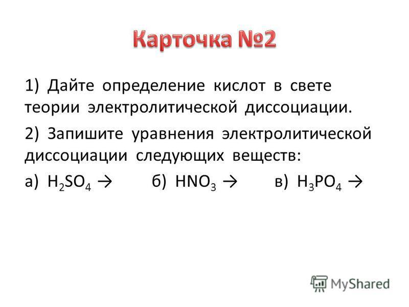 1) Дайте определение кислот в свете теории электролитической диссоциации. 2) Запишите уравнения электролитической диссоциации следующих веществ: а) H 2 SO 4 б) HNO 3 в) H 3 PO 4